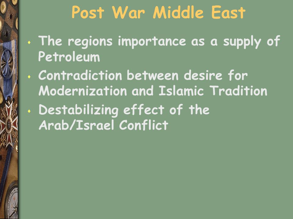 Post War Middle East s The regions importance as a supply of Petroleum s Contradiction between desire for Modernization and Islamic Tradition s Destab