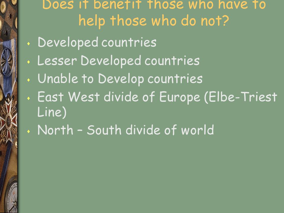 Does it benefit those who have to help those who do not? s Developed countries s Lesser Developed countries s Unable to Develop countries s East West