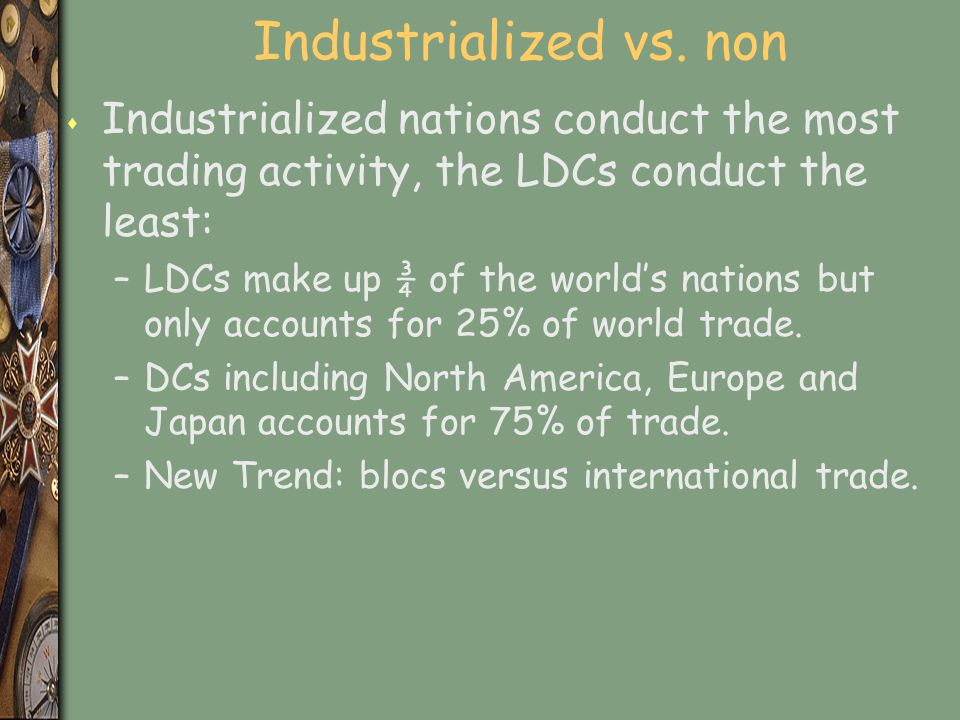 Industrialized vs. non s Industrialized nations conduct the most trading activity, the LDCs conduct the least: –LDCs make up ¾ of the world's nations