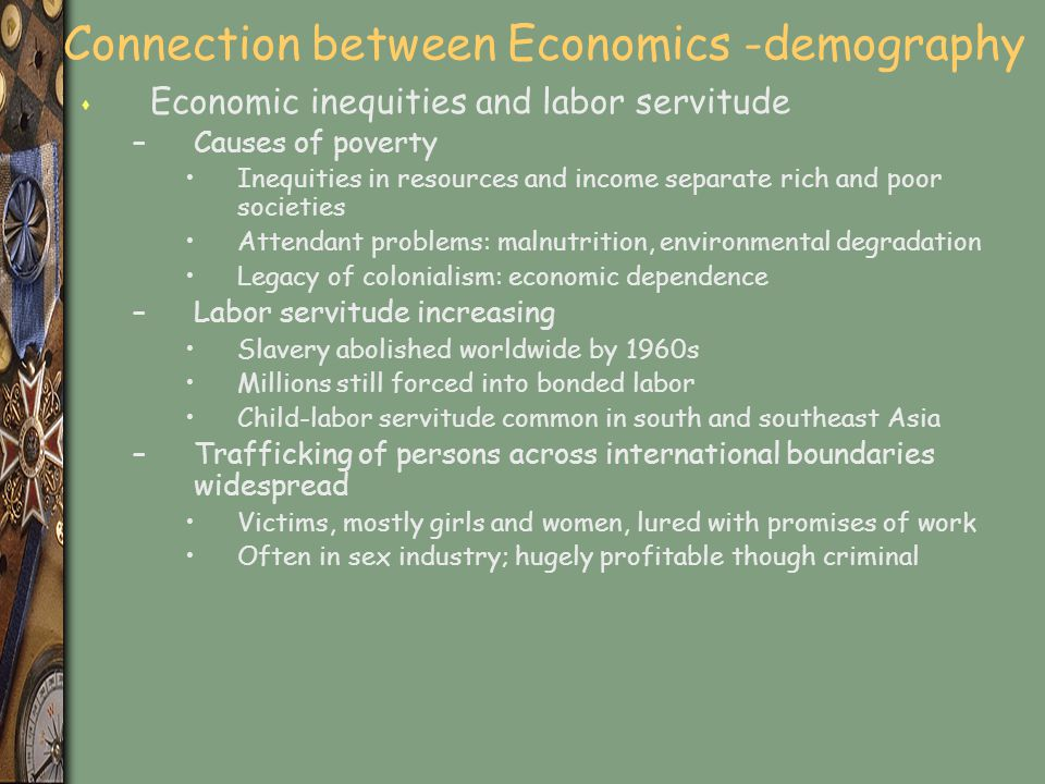 Connection between Economics -demography s Economic inequities and labor servitude –Causes of poverty Inequities in resources and income separate rich