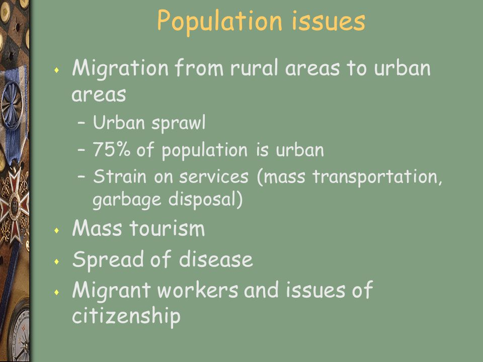 Population issues s Migration from rural areas to urban areas –Urban sprawl –75% of population is urban –Strain on services (mass transportation, garb