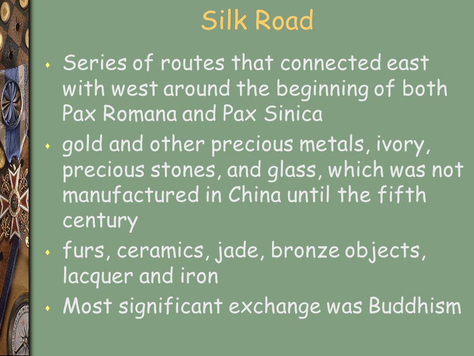 Silk Road s Series of routes that connected east with west around the beginning of both Pax Romana and Pax Sinica s gold and other precious metals, iv
