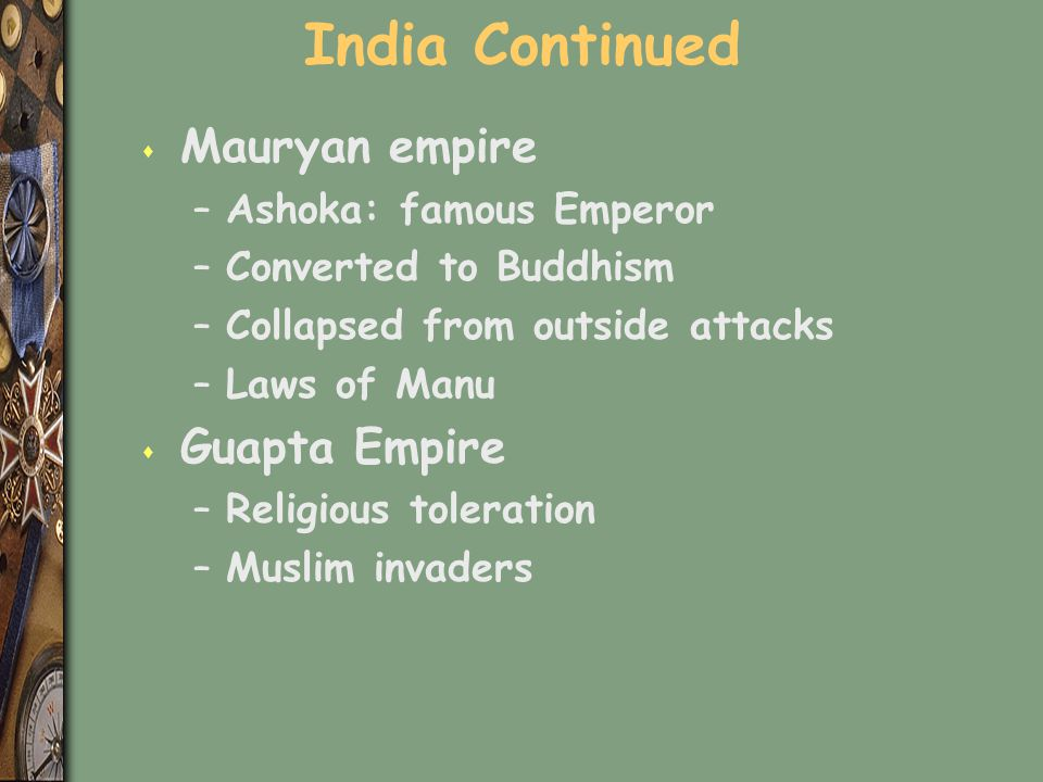 India Continued s Mauryan empire –Ashoka: famous Emperor –Converted to Buddhism –Collapsed from outside attacks –Laws of Manu s Guapta Empire –Religio