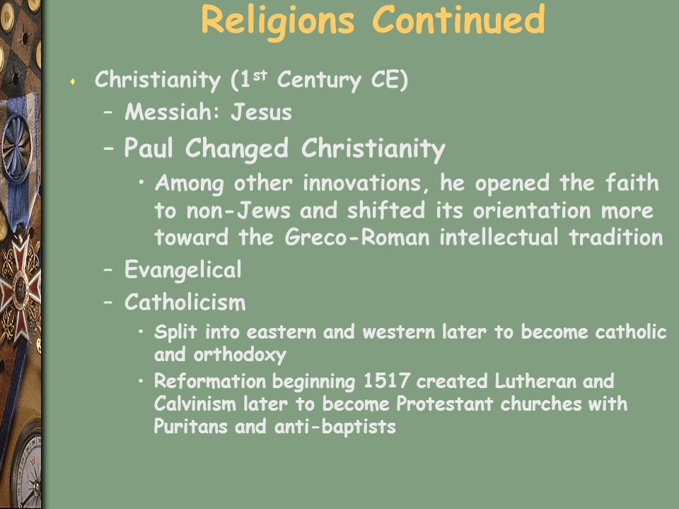Religions Continued s Christianity (1 st Century CE) –Messiah: Jesus –Paul Changed Christianity Among other innovations, he opened the faith to non-Je