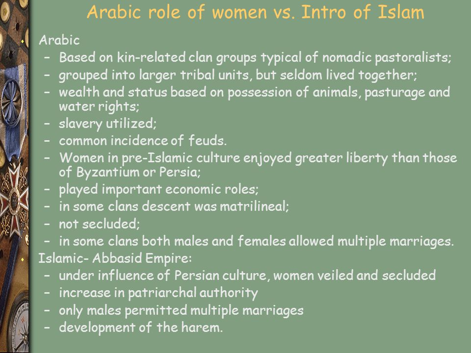 Arabic role of women vs. Intro of Islam s Arabic –Based on kin-related clan groups typical of nomadic pastoralists; –grouped into larger tribal units,