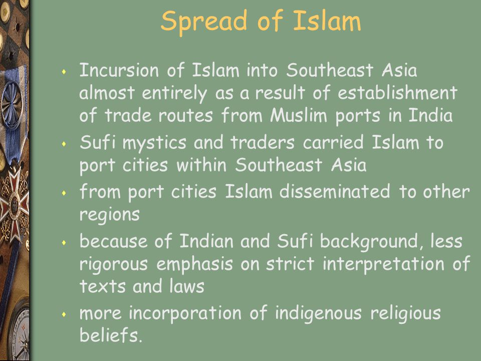 Spread of Islam s Incursion of Islam into Southeast Asia almost entirely as a result of establishment of trade routes from Muslim ports in India s Suf