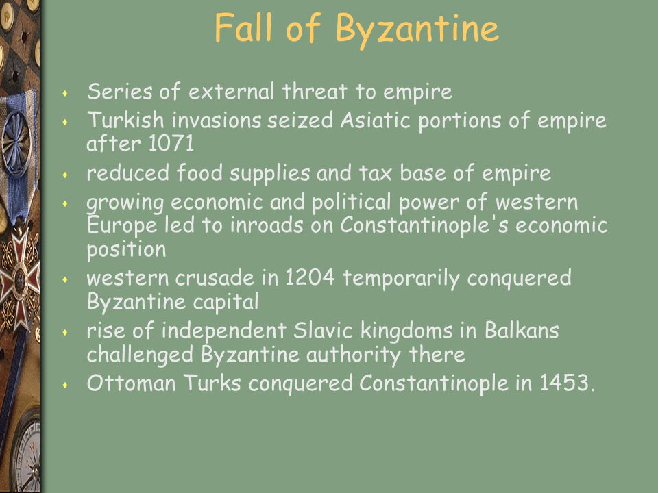 Fall of Byzantine s Series of external threat to empire s Turkish invasions seized Asiatic portions of empire after 1071 s reduced food supplies and t