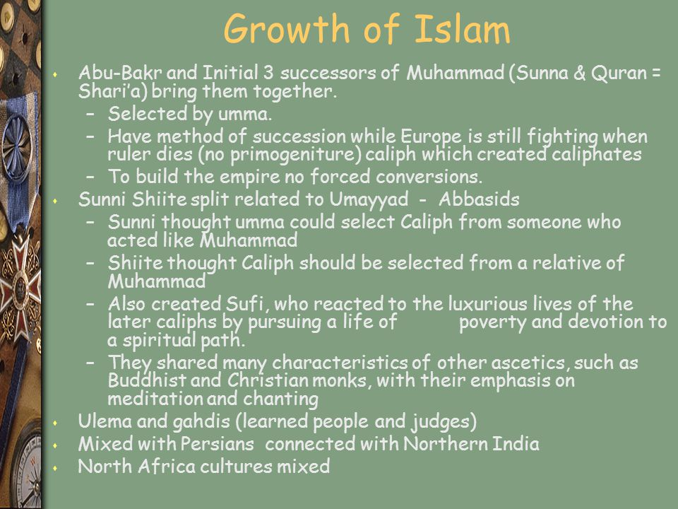 Growth of Islam s Abu-Bakr and Initial 3 successors of Muhammad (Sunna & Quran = Shari'a) bring them together. –Selected by umma. –Have method of succ