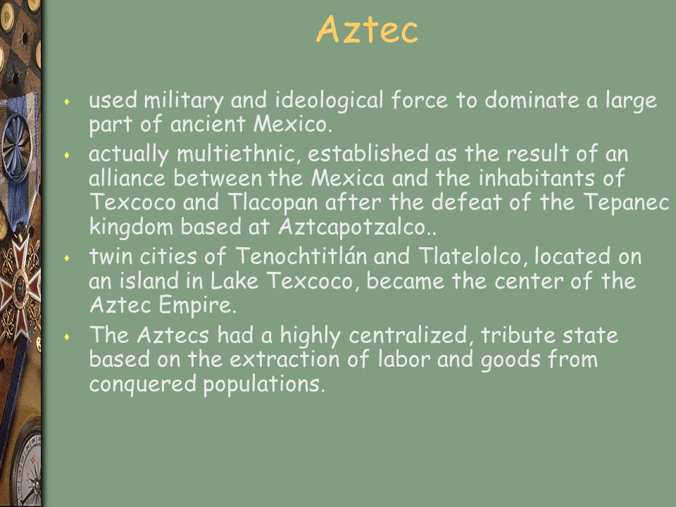 Aztec s used military and ideological force to dominate a large part of ancient Mexico. s actually multiethnic, established as the result of an allian