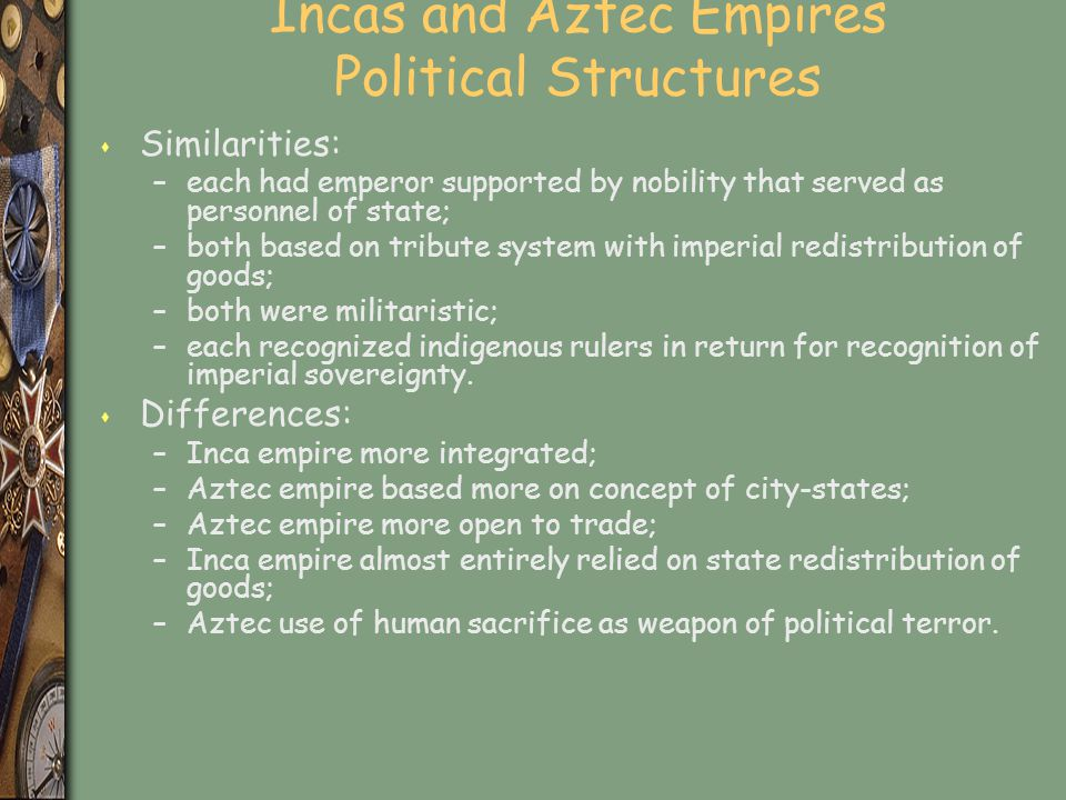 Incas and Aztec Empires Political Structures s Similarities: –each had emperor supported by nobility that served as personnel of state; –both based on