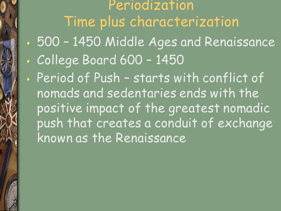 Periodization Time plus characterization s 500 – 1450 Middle Ages and Renaissance s College Board 600 – 1450 s Period of Push – starts with conflict o