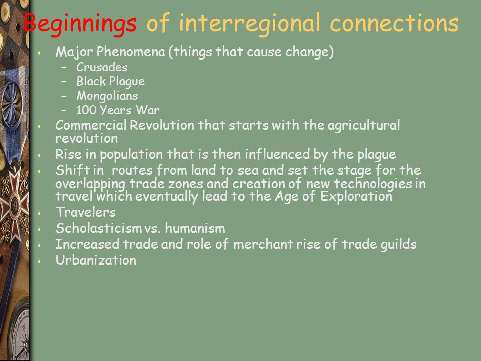 Beginnings of interregional connections s Major Phenomena (things that cause change) –Crusades –Black Plague –Mongolians –100 Years War s Commercial R