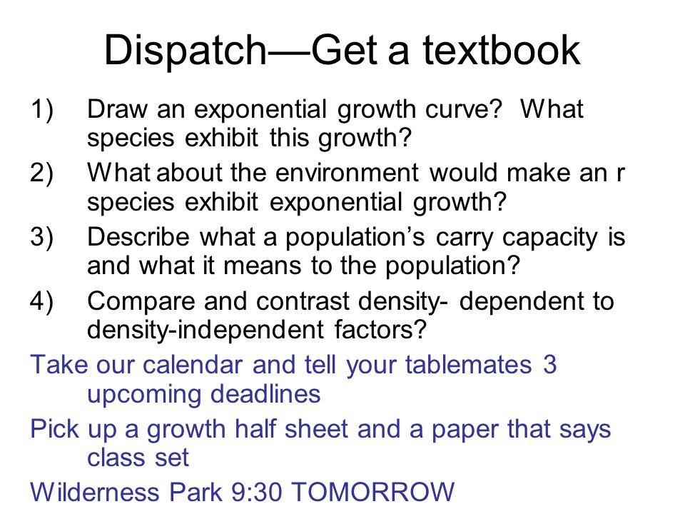Dispatch—Get a textbook 1)Draw an exponential growth curve? What species exhibit this growth? 2)What about the environment would make an r species exh