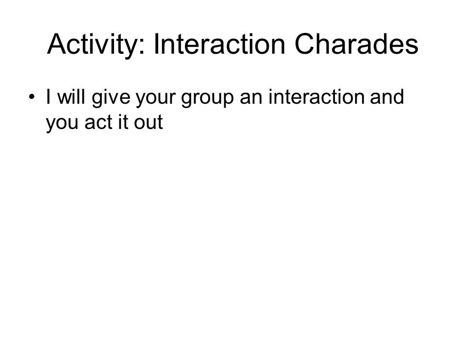 Activity: Interaction Charades I will give your group an interaction and you act it out