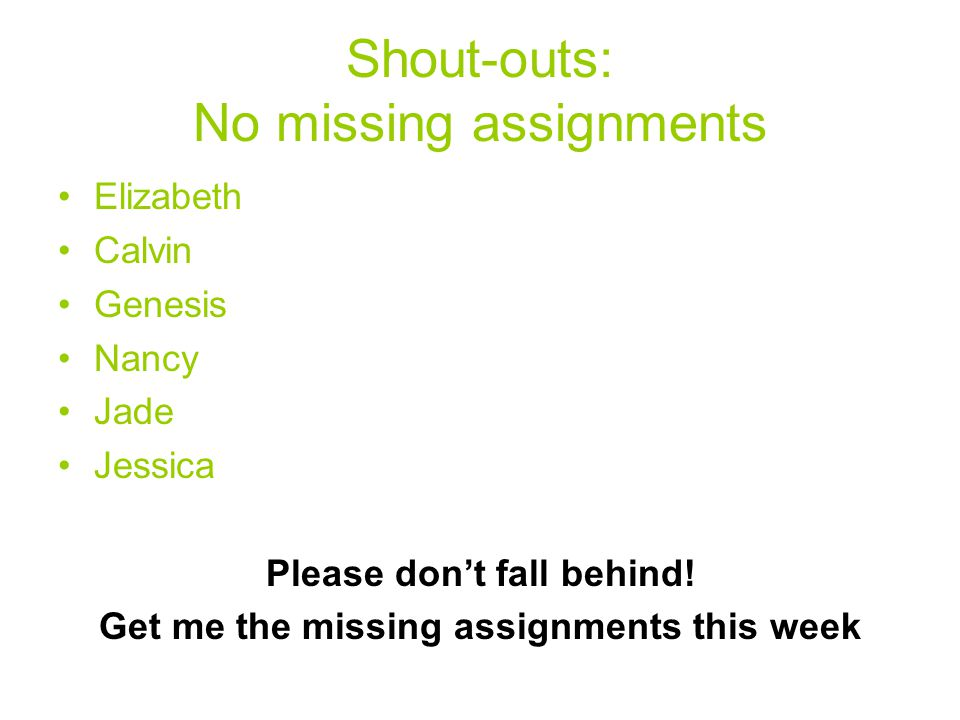 Shout-outs: No missing assignments Elizabeth Calvin Genesis Nancy Jade Jessica Please don't fall behind.