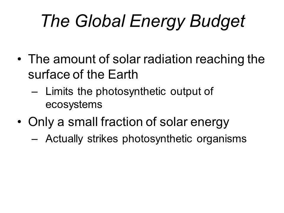 The Global Energy Budget The amount of solar radiation reaching the surface of the Earth –Limits the photosynthetic output of ecosystems Only a small fraction of solar energy –Actually strikes photosynthetic organisms