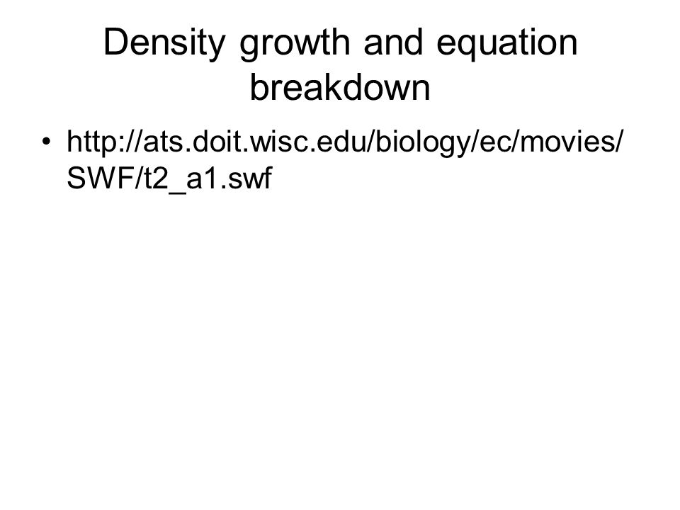 Density growth and equation breakdown http://ats.doit.wisc.edu/biology/ec/movies/ SWF/t2_a1.swf