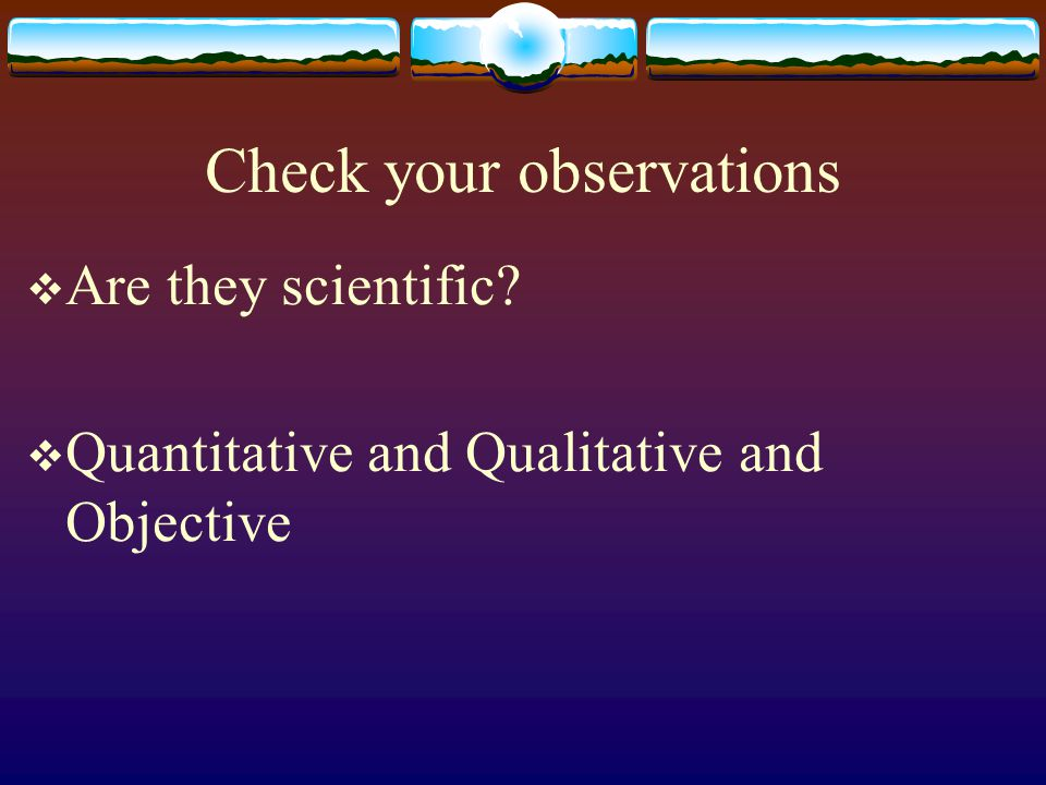 Check your observations  Are they scientific  Quantitative and Qualitative and Objective
