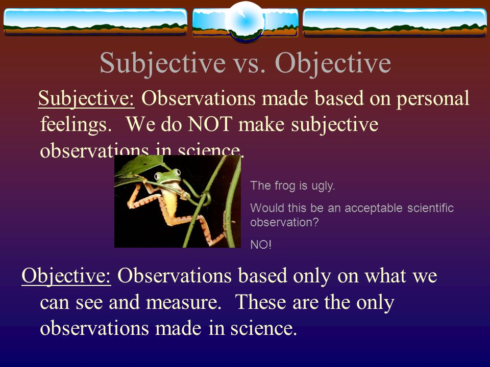Subjective vs. Objective Subjective: Observations made based on personal feelings.
