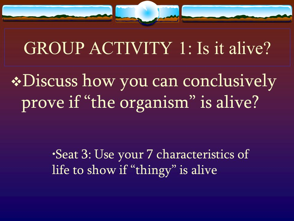 GROUP ACTIVITY 1: Is it alive.  Discuss how you can conclusively prove if the organism is alive.