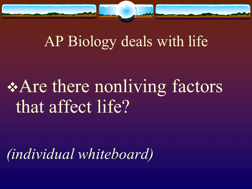 AP Biology deals with life  Are there nonliving factors that affect life (individual whiteboard)