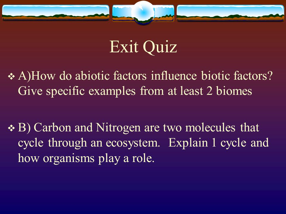 Exit Quiz  A)How do abiotic factors influence biotic factors.