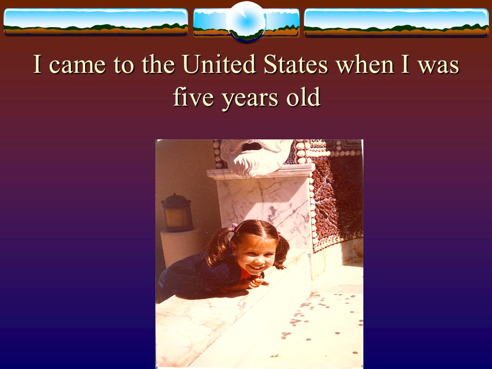 I came to the United States when I was five years old