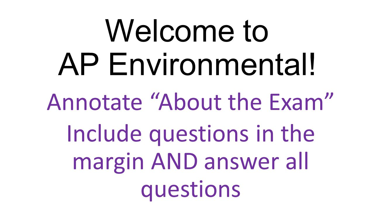 "Welcome to AP Environmental! Annotate ""About the Exam"" Include questions in the margin AND answer all questions"