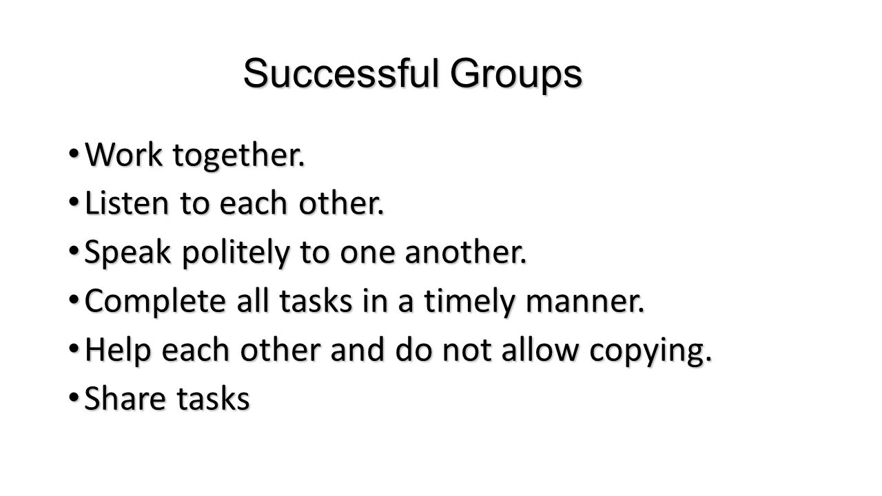 Successful Groups Work together. Work together. Listen to each other. Listen to each other. Speak politely to one another. Speak politely to one anoth