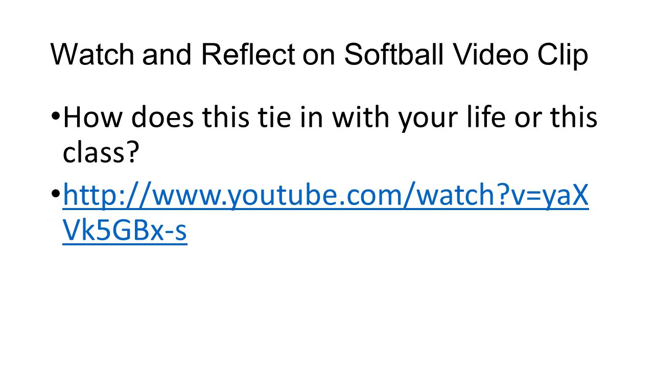 Watch and Reflect on Softball Video Clip How does this tie in with your life or this class? http://www.youtube.com/watch?v=yaX Vk5GBx-s http://www.you