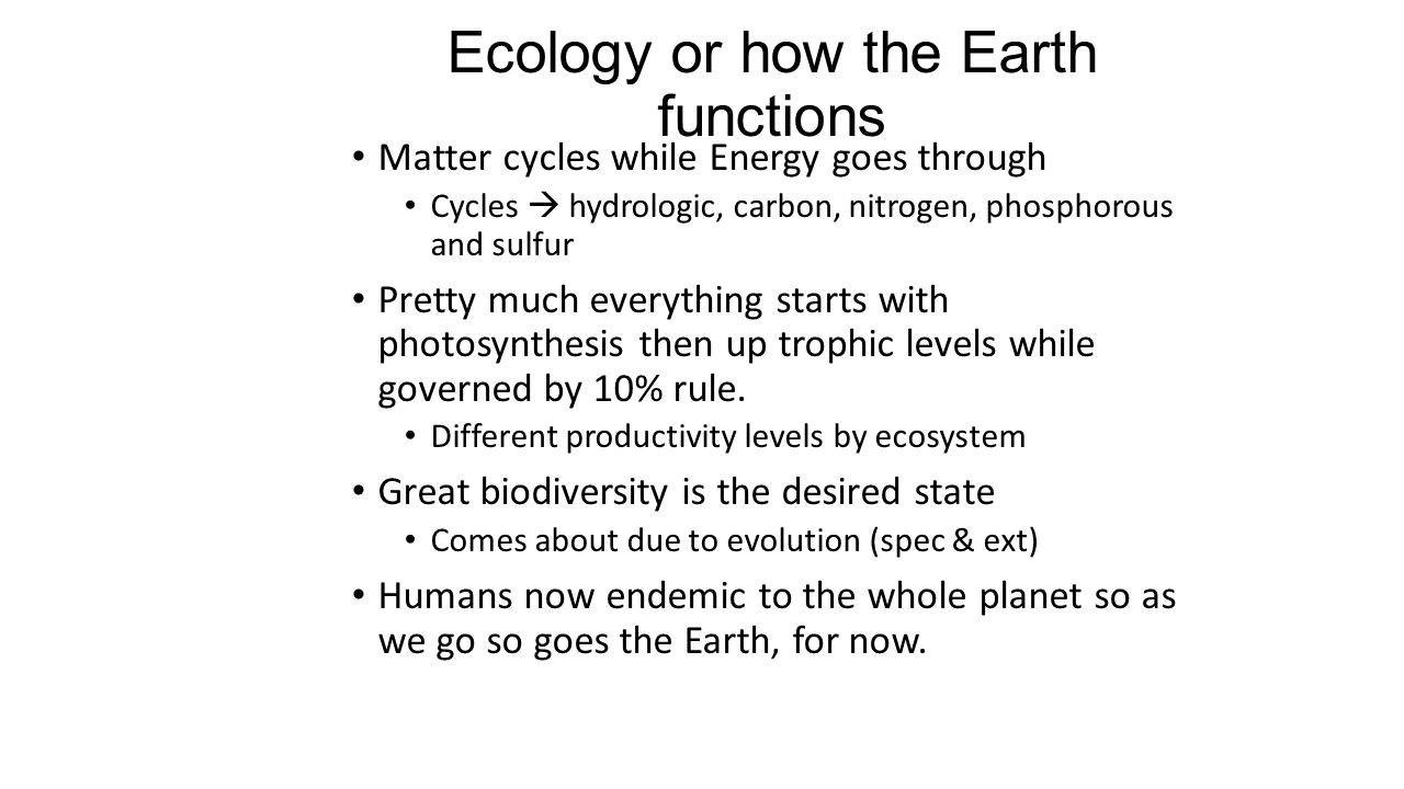 Ecology or how the Earth functions Matter cycles while Energy goes through Cycles  hydrologic, carbon, nitrogen, phosphorous and sulfur Pretty much e