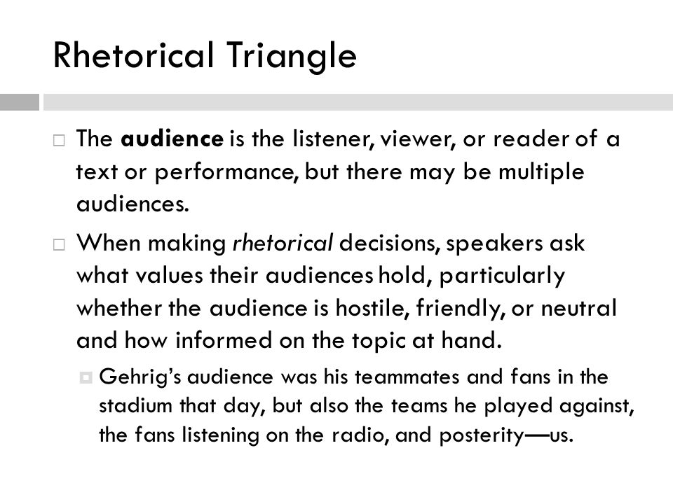 Rhetorical Triangle  The audience is the listener, viewer, or reader of a text or performance, but there may be multiple audiences.  When making rhe