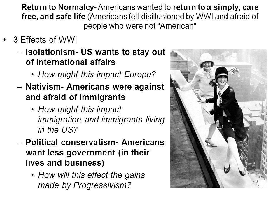 Return to Normalcy- Americans wanted to return to a simply, care free, and safe life (Americans felt disillusioned by WWI and afraid of people who were not American 3 Effects of WWI –Isolationism- US wants to stay out of international affairs How might this impact Europe.