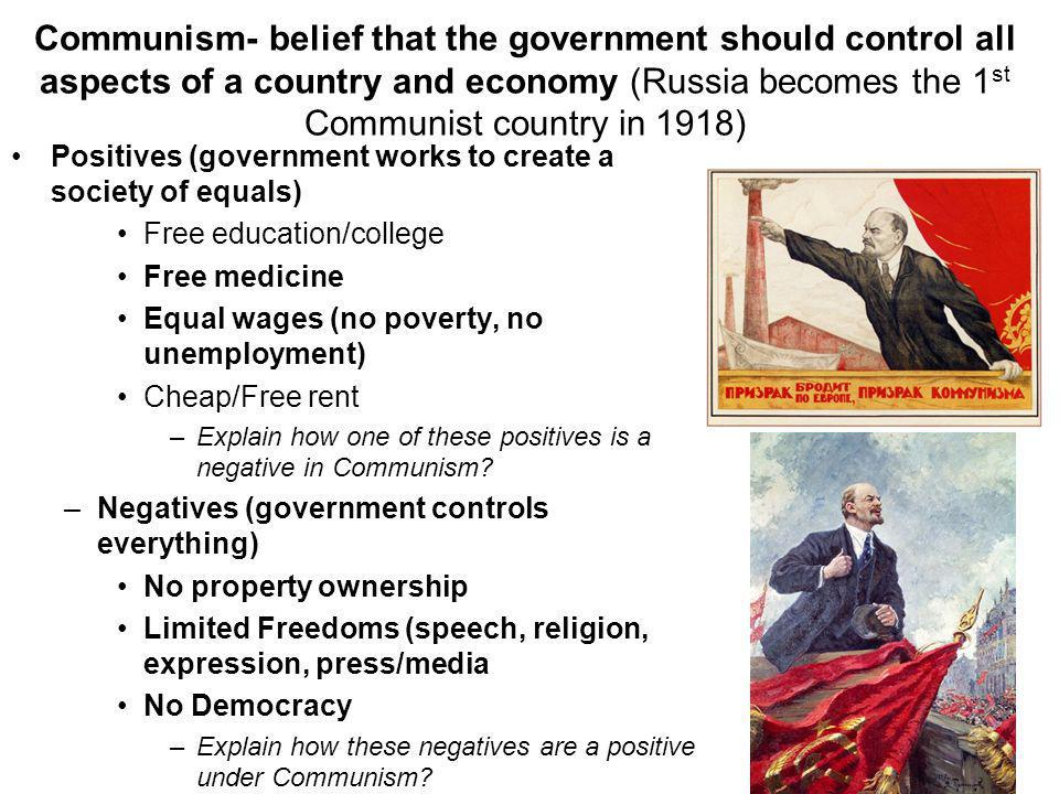 Communism- belief that the government should control all aspects of a country and economy (Russia becomes the 1 st Communist country in 1918) Positives (government works to create a society of equals) Free education/college Free medicine Equal wages (no poverty, no unemployment) Cheap/Free rent –Explain how one of these positives is a negative in Communism.
