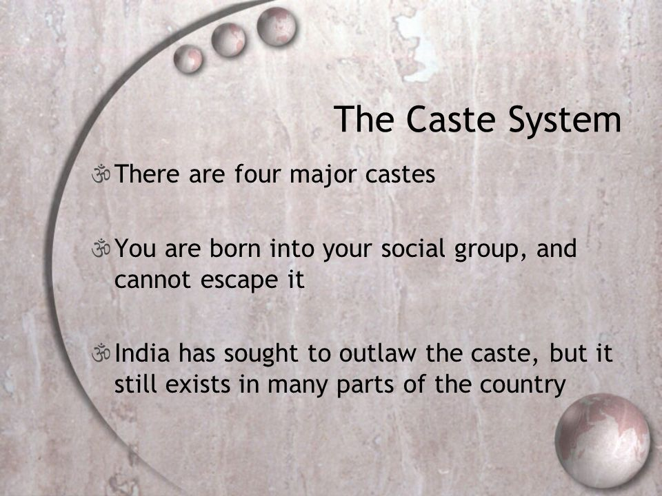 The Caste System  There are four major castes  You are born into your social group, and cannot escape it  India has sought to outlaw the caste, but it still exists in many parts of the country