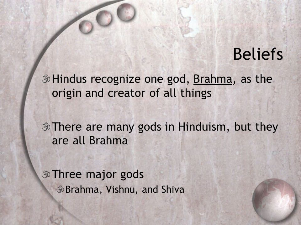 Beliefs  Hindus recognize one god, Brahma, as the origin and creator of all things  There are many gods in Hinduism, but they are all Brahma  Three major gods  Brahma, Vishnu, and Shiva