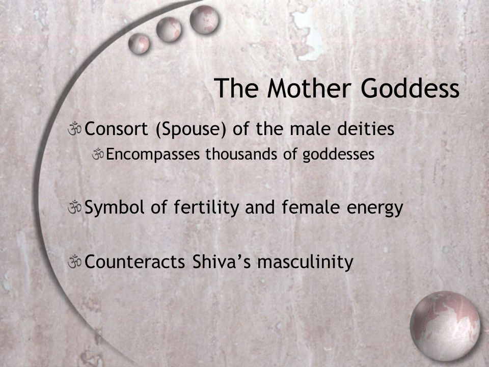 The Mother Goddess CConsort (Spouse) of the male deities EEncompasses thousands of goddesses SSymbol of fertility and female energy CCounteracts Shiva's masculinity