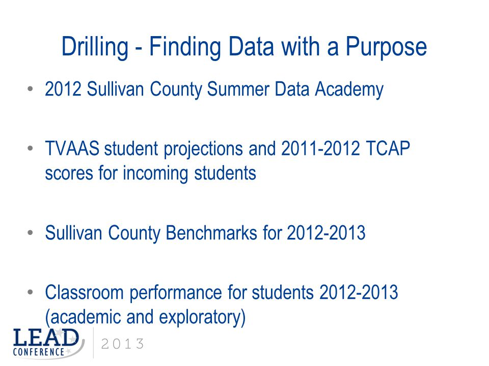 Drilling - Finding Data with a Purpose 2012 Sullivan County Summer Data Academy TVAAS student projections and 2011-2012 TCAP scores for incoming students Sullivan County Benchmarks for 2012-2013 Classroom performance for students 2012-2013 (academic and exploratory)