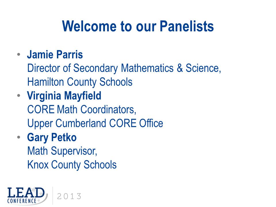 Welcome to our Panelists Jamie Parris Director of Secondary Mathematics & Science, Hamilton County Schools Virginia Mayfield CORE Math Coordinators, Upper Cumberland CORE Office Gary Petko Math Supervisor, Knox County Schools