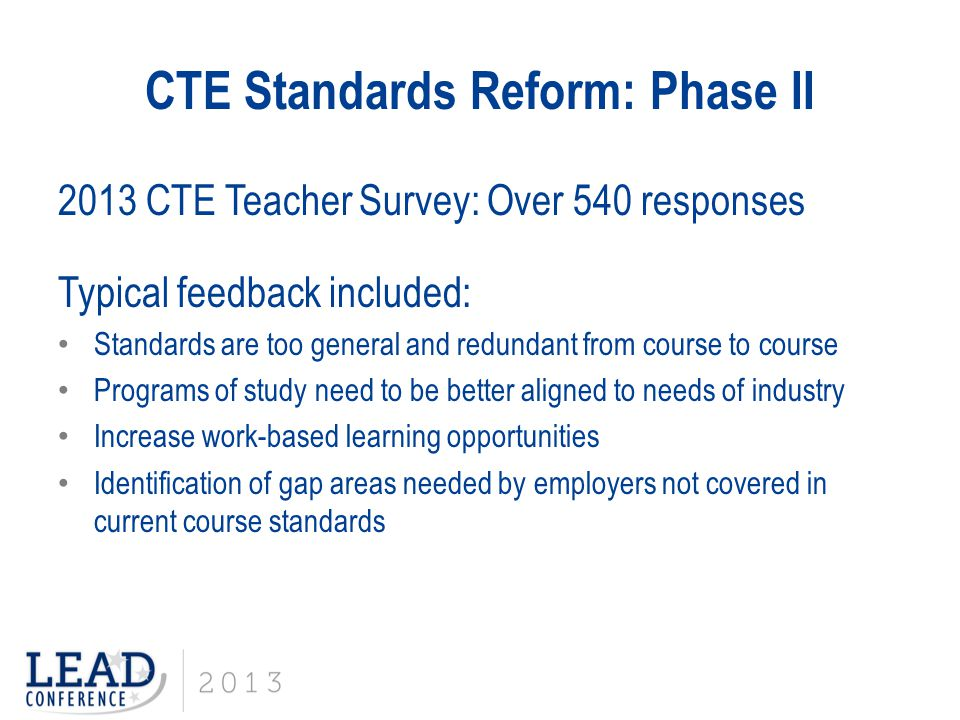 CTE Standards Reform: Phase II 2013 CTE Teacher Survey: Over 540 responses Typical feedback included: Standards are too general and redundant from cou