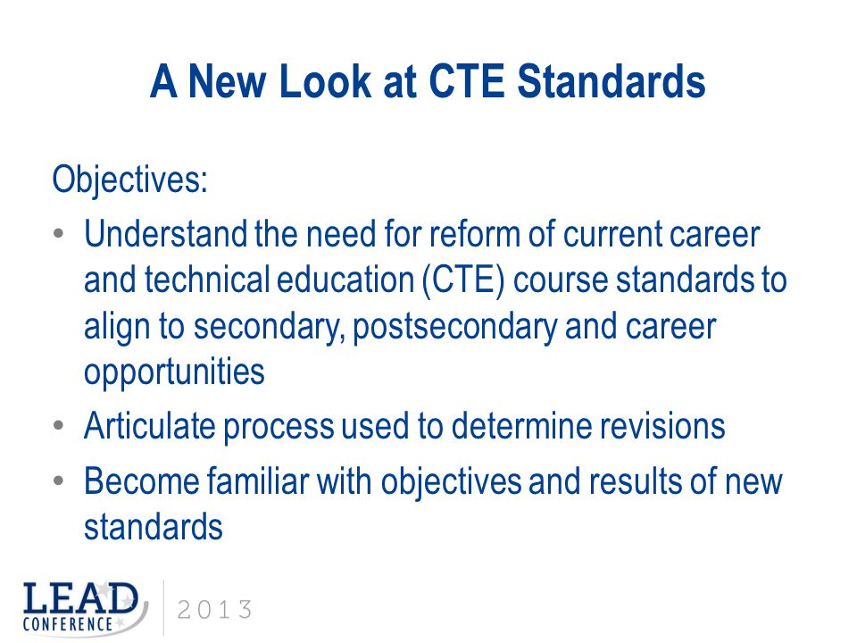 CTE Standards Reform: Third Step: Writing & Reviewing CTE Consultants revised course standards: Infused revised standards from other existing CTE courses Embedded stronger technical skills Aligned developed and revised course standards with Common Core State Standards for Literacy in Technical Subjects (and Math where applicable) Aligned and referenced general education standards (e.g.