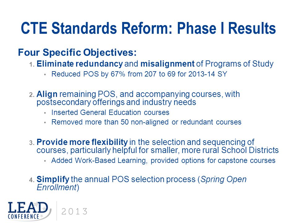 CTE Standards Reform: Phase I Results Four Specific Objectives: 1. Eliminate redundancy and misalignment of Programs of Study Reduced POS by 67% from