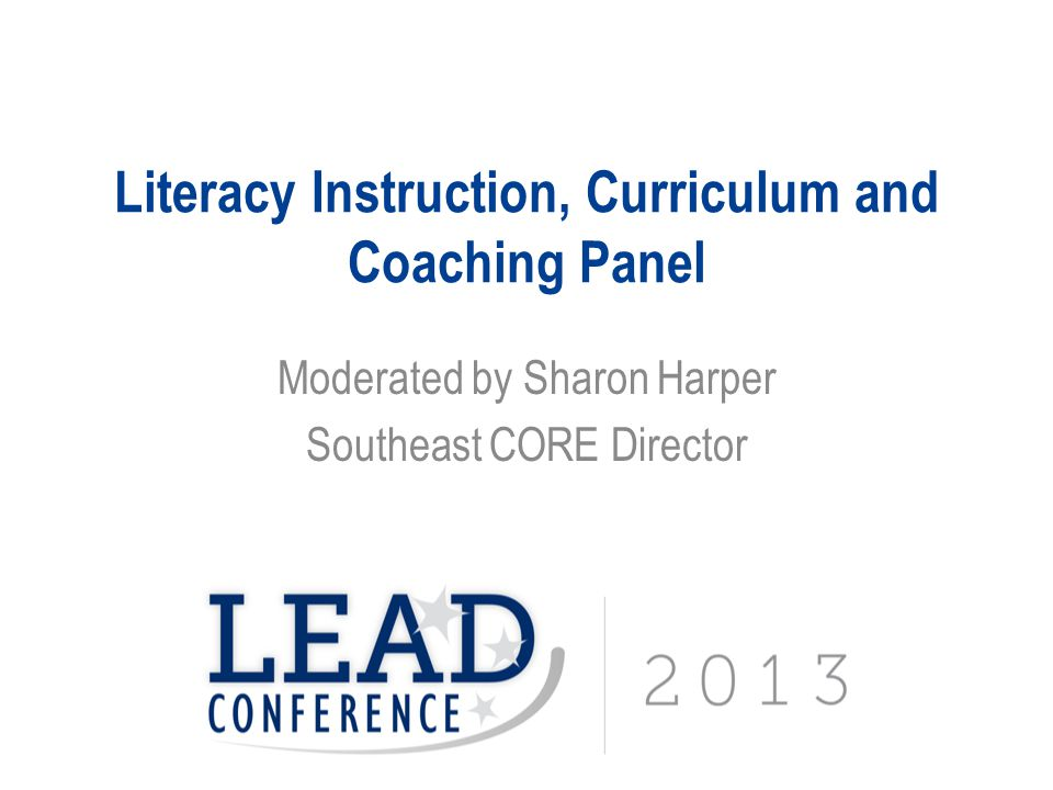 Literacy Instruction, Curriculum and Coaching Panel Moderated by Sharon Harper Southeast CORE Director