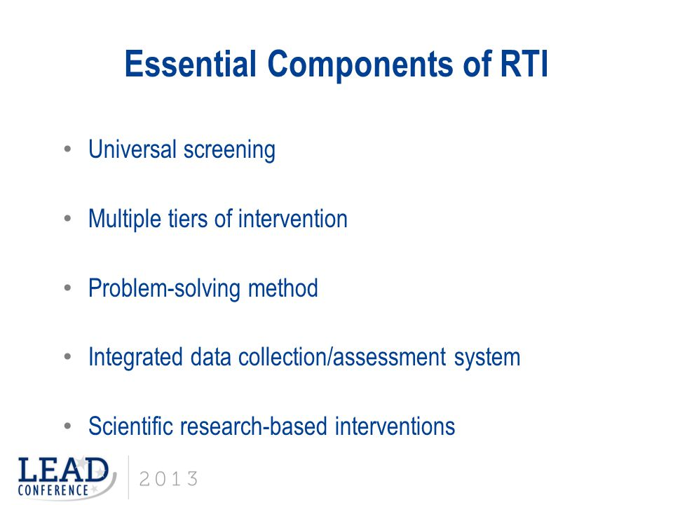 Essential Components of RTI Universal screening Multiple tiers of intervention Problem-solving method Integrated data collection/assessment system Sci