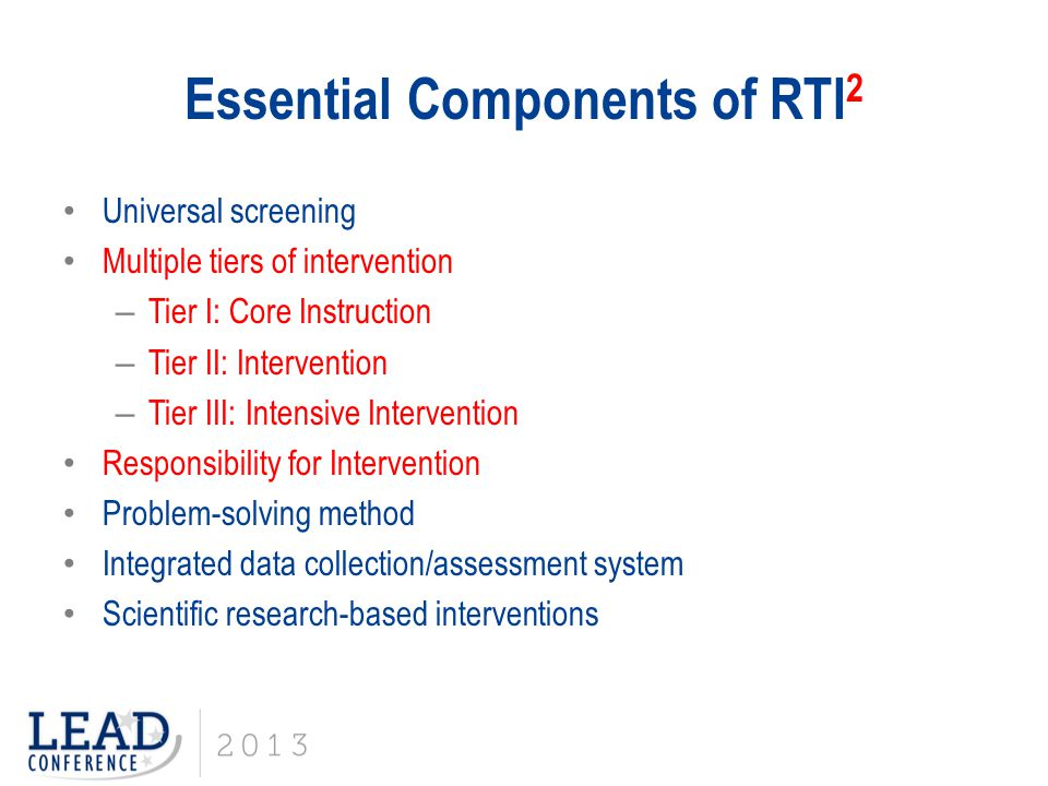 Essential Components of RTI 2 Universal screening Multiple tiers of intervention – Tier I: Core Instruction – Tier II: Intervention – Tier III: Intens