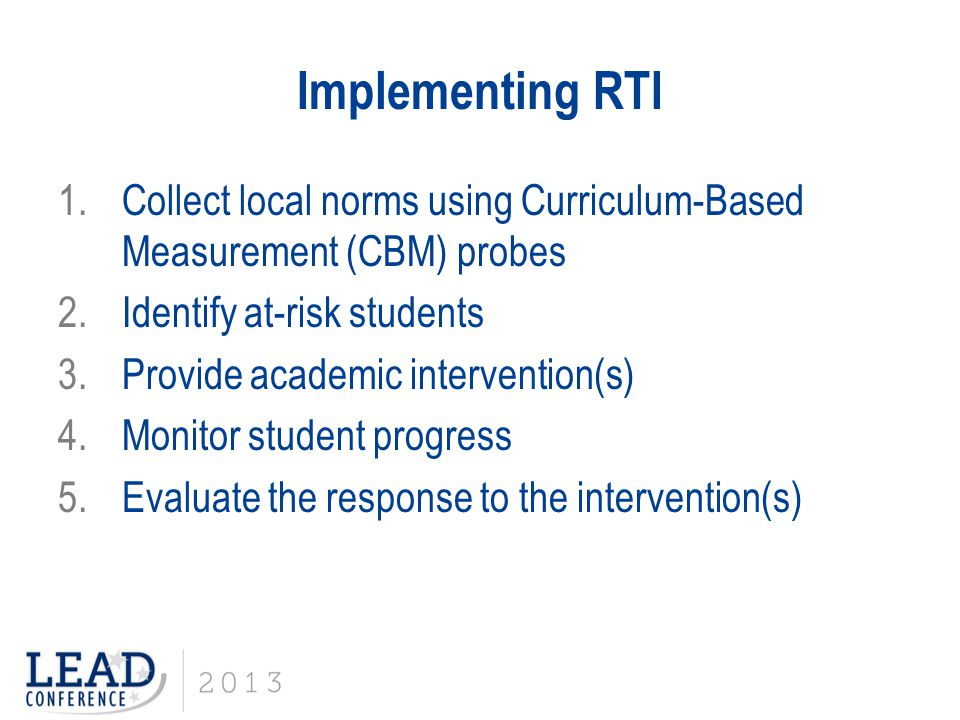 Implementing RTI 1.Collect local norms using Curriculum-Based Measurement (CBM) probes 2.Identify at-risk students 3.Provide academic intervention(s)
