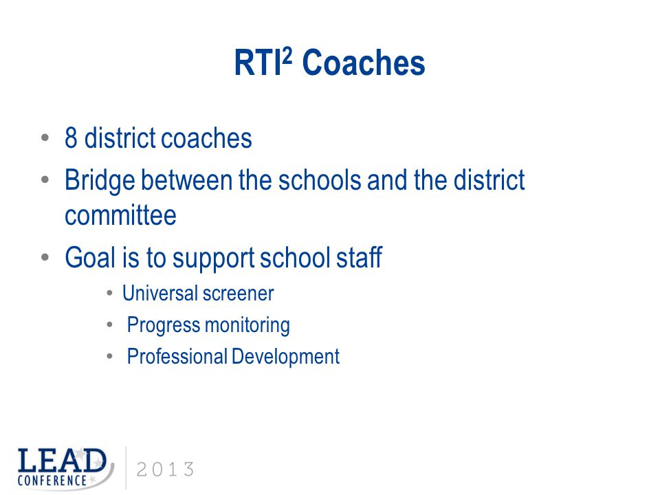 RTI 2 Coaches 8 district coaches Bridge between the schools and the district committee Goal is to support school staff Universal screener Progress mon