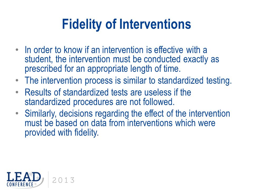 Fidelity of Interventions In order to know if an intervention is effective with a student, the intervention must be conducted exactly as prescribed fo