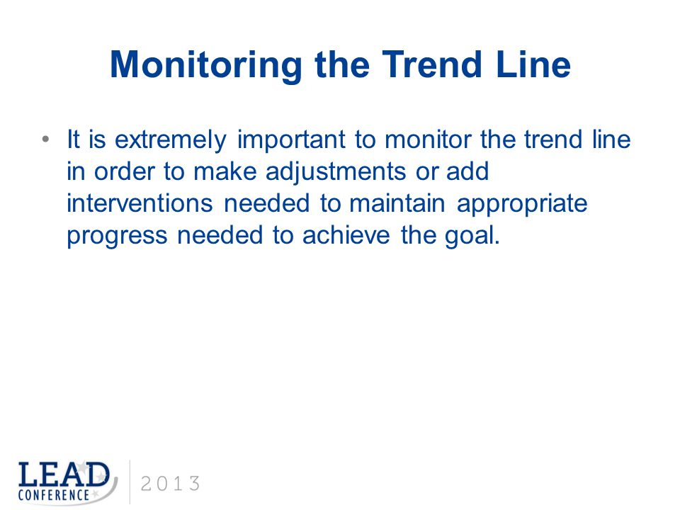Monitoring the Trend Line It is extremely important to monitor the trend line in order to make adjustments or add interventions needed to maintain app