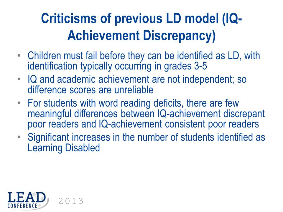 Criticisms of previous LD model (IQ- Achievement Discrepancy) Children must fail before they can be identified as LD, with identification typically oc
